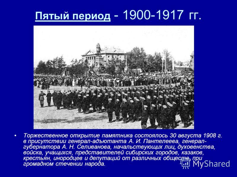 Пятый период - 1900-1917 гг. Торжественное открытие памятника состоялось 30 августа 1908 г. в присутствии генерал-адъютанта А. И. Пантелеева, генерал- губернатора А. Н. Селиванова, начальствующих лиц, духовенства, войска, учащихся, представителей сиб