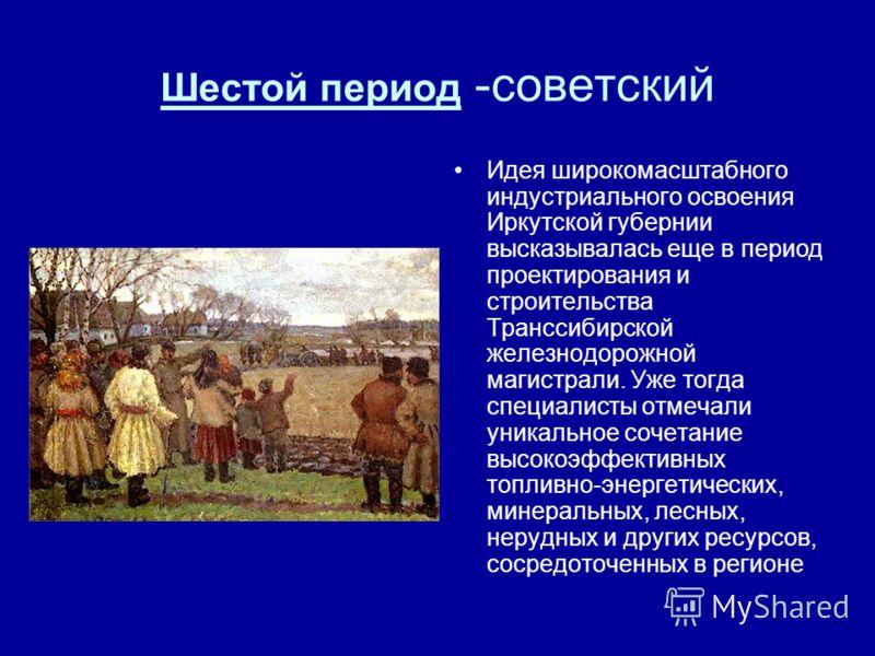 Шестой период -советский Идея широкомасштабного индустриального освоения Иркутской губернии высказывалась еще в период проектирования и строительства Транссибирской железнодорожной магистрали. Уже тогда специалисты отмечали уникальное сочетание высок