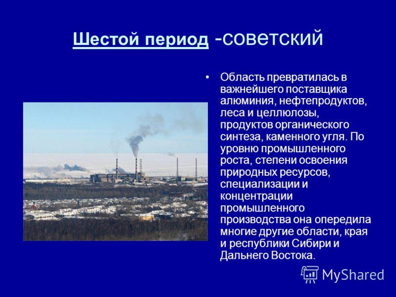 Шестой период -советский Область превратилась в важнейшего поставщика алюминия, нефтепродуктов, леса и целлюлозы, продуктов органического синтеза, каменного угля. По уровню промышленного роста, степени освоения природных ресурсов, специализации и кон
