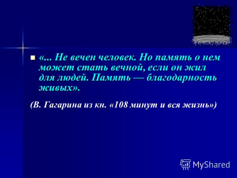 «... Не вечен человек. Но память о нем может стать вечной, если он жил для людей. Память благодарность живых». «... Не вечен человек. Но память о нем может стать вечной, если он жил для людей. Память благодарность живых». (В. Гагарина из кн. «108 мин