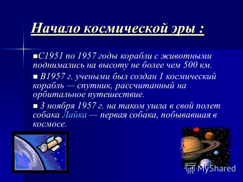 Начало космической эры : Начало космической эры : С1951 по 1957 годы корабли с животными поднимались на высоту не более чем 500 км. В1957 г. учеными был создан 1 космический корабль спутник, рассчитанный на орбитальное путешествие. 3 ноября 1957 г. н