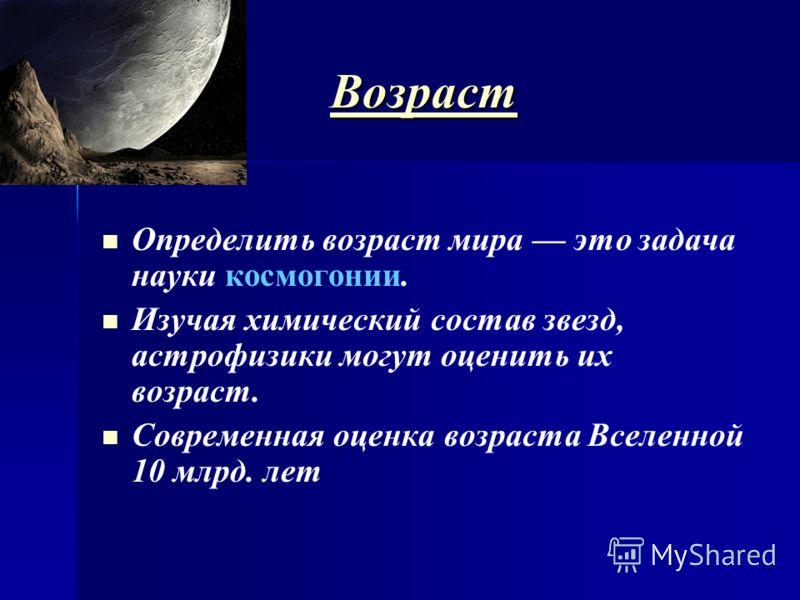 ВВВВ оооо зззз рррр аааа сссс тттт Определить возраст мира это задача науки космогонии. Изучая химический состав звезд, астрофизики могут оценить их возраст. Современная оценка возраста Вселенной 10 млрд. лет