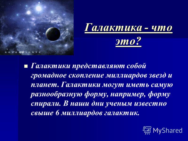 ГГГГ аааа лллл аааа кккк тттт ииии кккк аааа - - - - ч ч ч ч тттт оооо ээээ тттт оооо ???? Галактики представляют собой громадное скопление миллиардов звезд и планет. Галактики могут иметь самую разнообразную форму, например, форму спирали. В наши дн