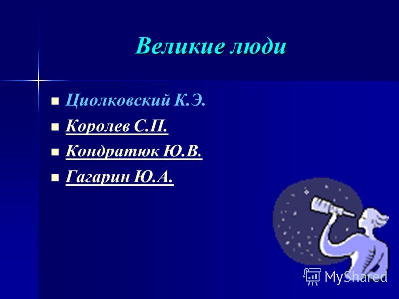 Великие люди Циолковский К.Э. Королев С.П. Кондратюк Ю.В. Гагарин Ю.А.