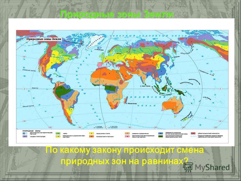 По какому закону происходит смена природных зон на равнинах? Природные зоны Земли