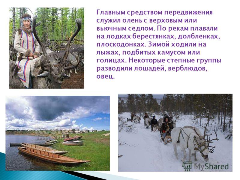 Главным средством передвижения служил олень с верховым или вьючным седлом. По рекам плавали на лодках берестянках, долбленках, плоскодонках. Зимой ходили на лыжах, подбитых камусом или голицах. Некоторые степные группы разводили лошадей, верблюдов, о