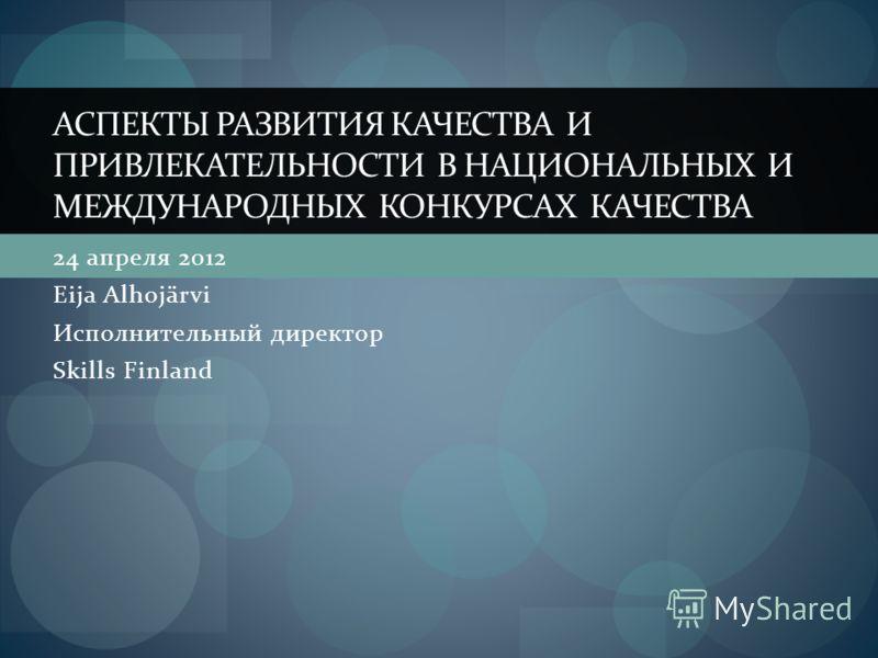 24 апреля 2012 Eija Alhojärvi Исполнительный директор Skills Finland АСПЕКТЫ РАЗВИТИЯ КАЧЕСТВА И ПРИВЛЕКАТЕЛЬНОСТИ В НАЦИОНАЛЬНЫХ И МЕЖДУНАРОДНЫХ КОНКУРСАХ КАЧЕСТВА