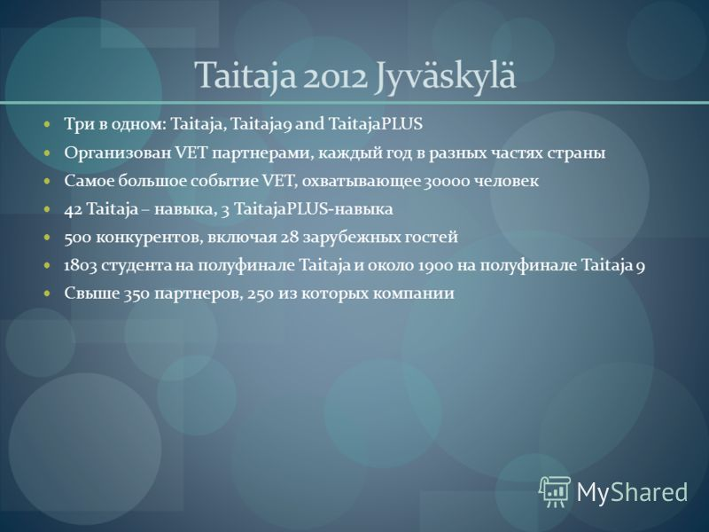 Taitaja 2012 Jyväskylä Три в одном: Taitaja, Taitaja9 and TaitajaPLUS Организован VET партнерами, каждый год в разных частях страны Самое большое событие VET, охватывающее 30000 человек 42 Taitaja – навыка, 3 TaitajaPLUS-навыка 500 конкурентов, включ