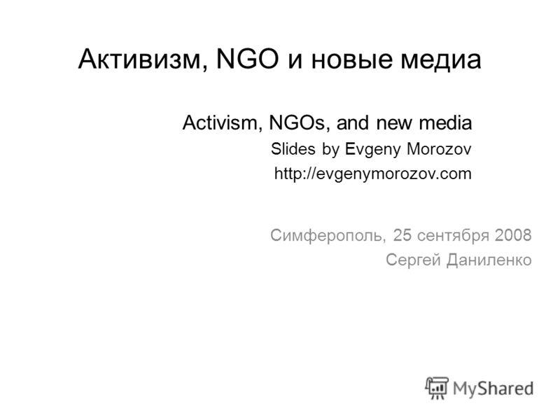 Активизм, NGO и новые медиа Activism, NGOs, and new media Slides by Evgeny Morozov http://evgenymorozov.com Симферополь, 25 сентября 2008 Сергей Даниленко