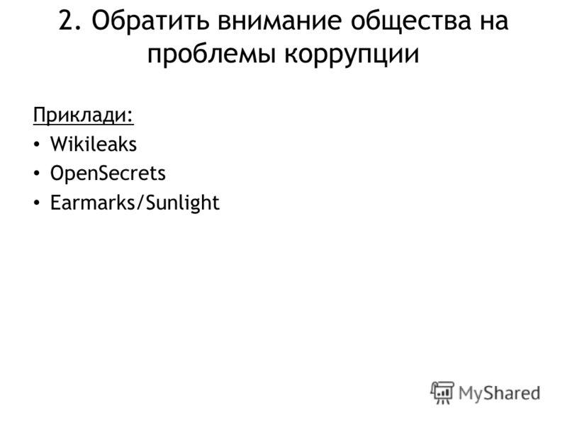2. Обратить внимание общества на проблемы коррупции Приклади: Wikileaks OpenSecrets Earmarks/Sunlight