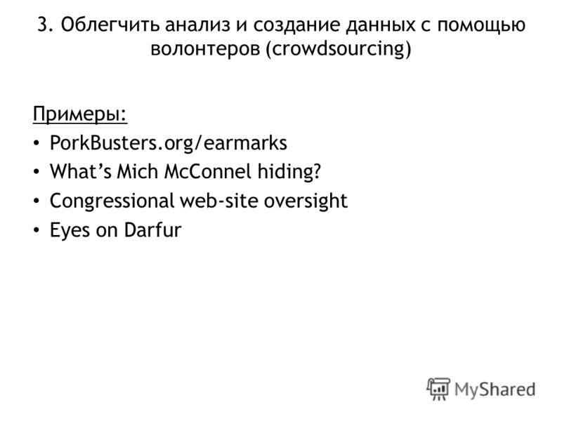 3. Облегчить анализ и создание данных с помощью волонтеров (crowdsourcing) Примеры: PorkBusters.org/earmarks Whats Mich McConnel hiding? Congressional web-site oversight Eyes on Darfur