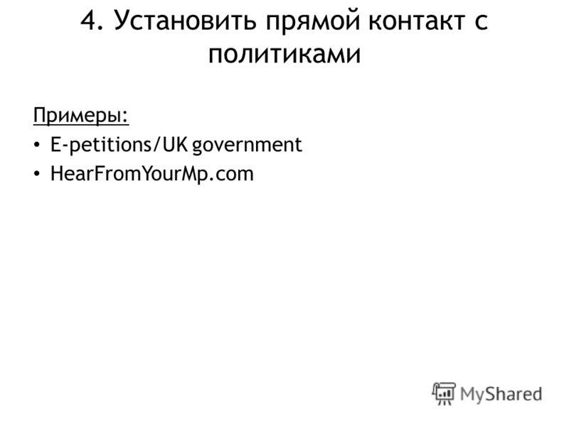 4. Установить прямой контакт с политиками Примеры: E-petitions/UK government HearFromYourMp.com