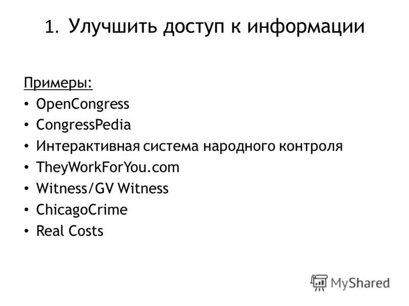 1. Улучшить доступ к информации Примеры: OpenCongress CongressPedia Интерактивная система народного контроля TheyWorkForYou.com Witness/GV Witness ChicagoCrime Real Costs