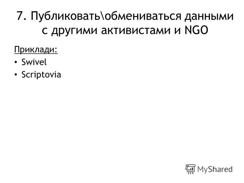 7. Публиковать\обмениваться данными с другими активистами и NGO Приклади: Swivel Scriptovia
