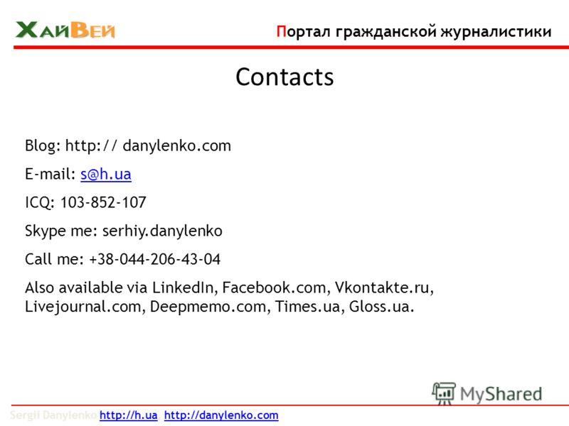 Blog: http:// danylenko.com E-mail: s@h.uas@h.ua ICQ: 103-852-107 Skype me: serhiy.danylenko Call me: +38-044-206-43-04 Also available via LinkedIn, Facebook.com, Vkontakte.ru, Livejournal.com, Deepmemo.com, Times.ua, Gloss.ua. Sergii Danylenko http: