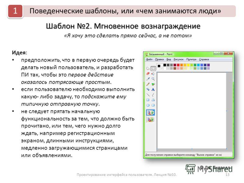 Проектирование интерфейса пользователя. Лекция 10.13 © Дж. Тидвелл Поведенческие шаблоны, или «чем занимаются люди» 1 Шаблон 2. Мгновенное вознаграждение «Я хочу это сделать прямо сейчас, а не потом» Идея: предположить, что в первую очередь будет дел