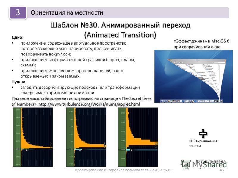 Проектирование интерфейса пользователя. Лекция 10.43 © Дж. Тидвелл Шаблон 30. Анимированный переход (Animated Transition) Дано: приложение, содержащее виртуальное пространство, которое возможно масштабировать, прокручивать, поворачивать вокруг оси; п