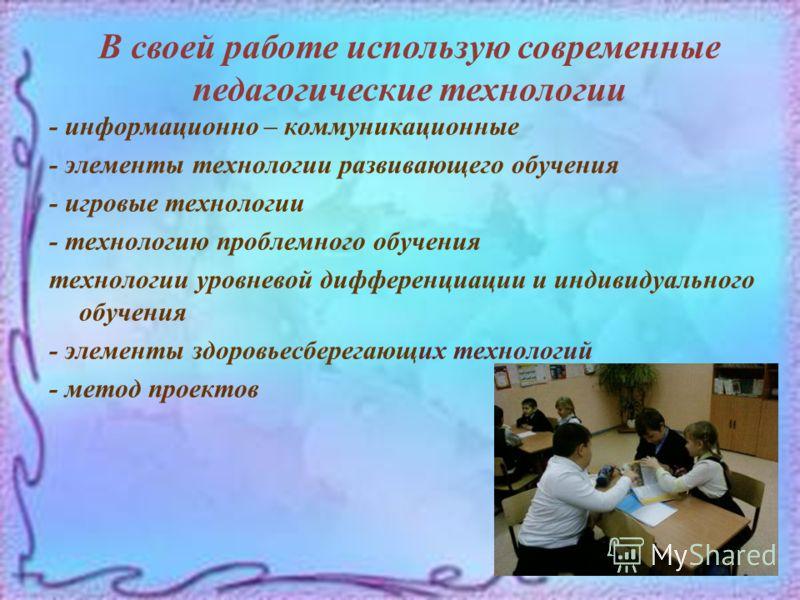 В своей работе использую современные педагогические технологии - информационно – коммуникационные - элементы технологии развивающего обучения - игровые технологии - технологию проблемного обучения технологии уровневой дифференциации и индивидуального