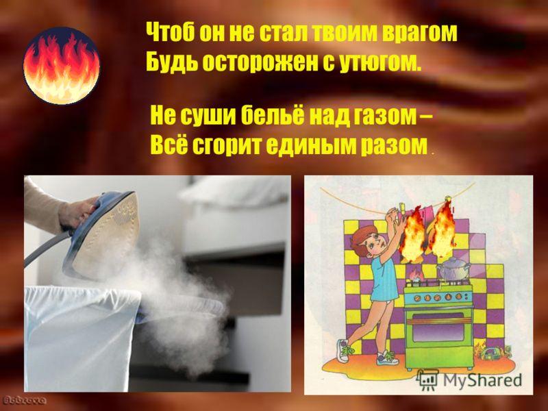 Чтоб он не стал твоим врагом Будь осторожен с утюгом. Не суши бельё над газом – Всё сгорит единым разом.
