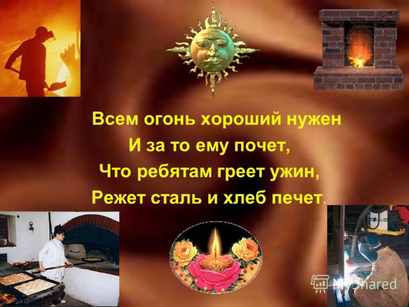 Всем огонь хороший нужен И за то ему почет, Что ребятам греет ужин, Режет сталь и хлеб печет.