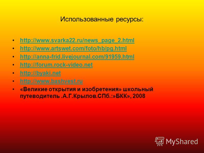 Использованные ресурсы: http://www.svarka22.ru/news_page_2.html http://www.artswet.com/foto/hb/pg.html http://anna-frid.livejournal.com/91959.html http://forum.rock-video.net http://byaki.net http://www.bashvest.ru «Великие открытия и изобретения» шк