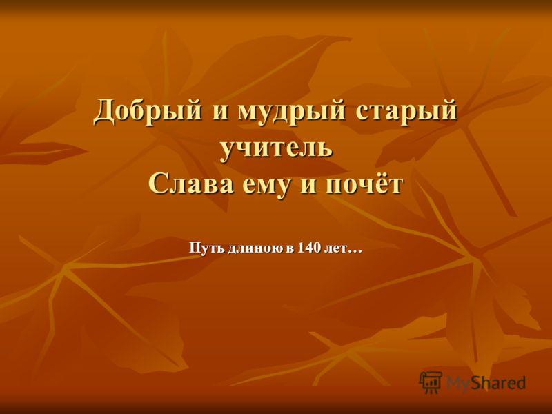 Добрый и мудрый старый учитель Слава ему и почёт Путь длиною в 140 лет…
