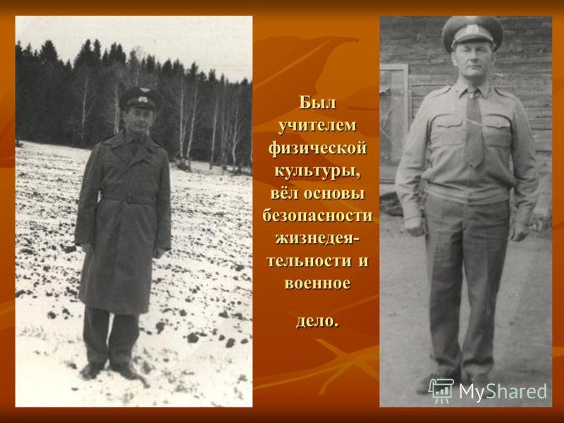 Был учителем физической культуры, вёл основы безопасности жизнедея- тельности и военное дело.
