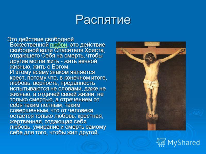 Распятие Это действие свободной Божественной любви, это действие свободной воли Спасителя Христа, отдающего Себя на смерть, чтобы другие могли жить - жить вечной жизнью, жить с Богом. И этому всему знаком является крест, потому что, в конечном итоге,