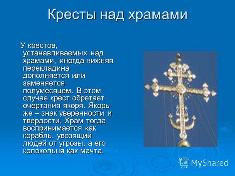 Кресты над храмами У крестов, устанавливаемых над храмами, иногда нижняя перекладина дополняется или заменяется полумесяцем. В этом случае крест обретает очертания якоря. Якорь же – знак уверенности и твердости. Храм тогда воспринимается как корабль,