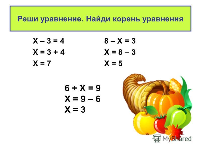 Реши уравнение. Найди корень уравнения Х – 3 = 4 Х = 3 + 4 Х = 7 8 – Х = 3 Х = 8 – 3 Х = 5 6 + Х = 9 Х = 9 – 6 Х = 3