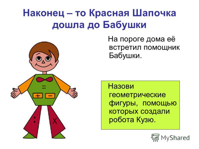 Наконец – то Красная Шапочка дошла до Бабушки На пороге дома её встретил помощник Бабушки. Назови геометрические фигуры, помощью которых создали робота Кузю.