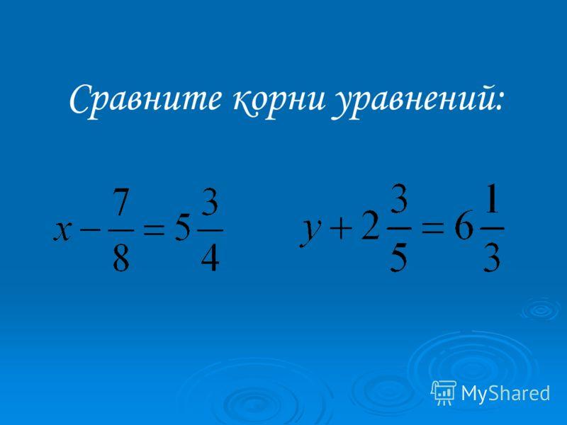 Сравните корни уравнений:
