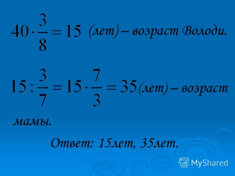 (лет) – возраст Володи. ( лет ) – возраст мамы. Ответ: 15лет, 35лет.