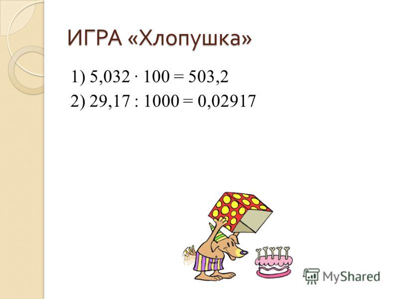 ИГРА « Хлопушка » 1) 5,032 100 = 503,2 2) 29,17 : 1000 = 0,02917