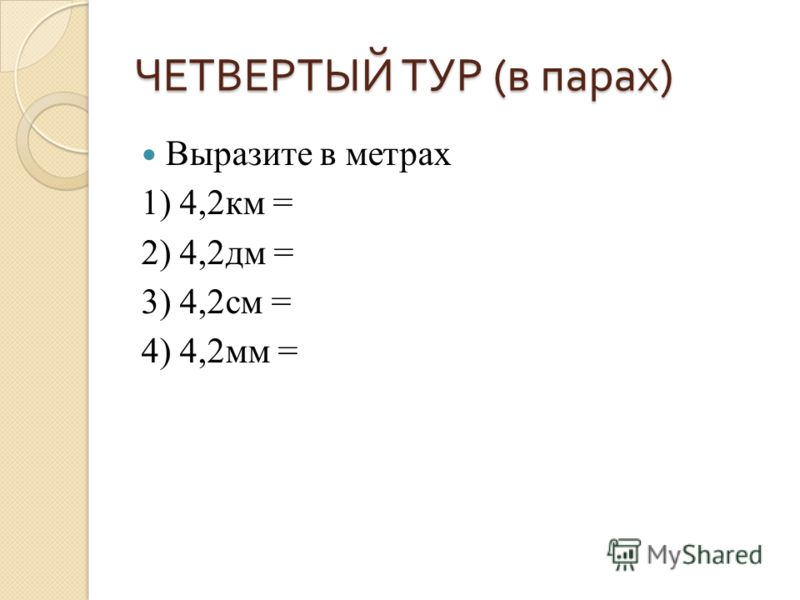 ЧЕТВЕРТЫЙ ТУР ( в парах ) Выразите в метрах 1) 4,2км = 2) 4,2дм = 3) 4,2см = 4) 4,2мм =