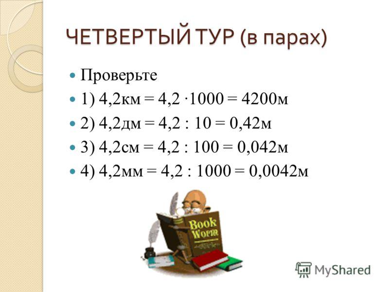 ЧЕТВЕРТЫЙ ТУР ( в парах ) Проверьте 1) 4,2км = 4,2 1000 = 4200м 2) 4,2дм = 4,2 : 10 = 0,42м 3) 4,2см = 4,2 : 100 = 0,042м 4) 4,2мм = 4,2 : 1000 = 0,0042м
