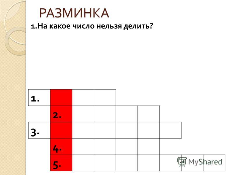 РАЗМИНКА 1. 2. 3. 4. 5. 1. На какое число нельзя делить ?
