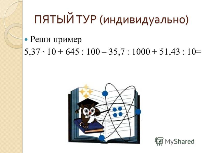 ПЯТЫЙ ТУР ( индивидуально ) Реши пример 5,37 10 + 645 : 100 – 35,7 : 1000 + 51,43 : 10=