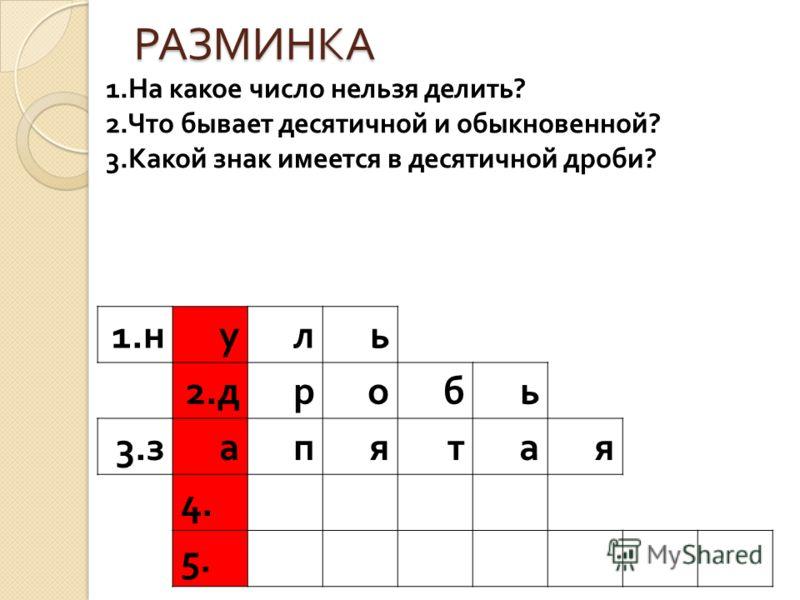 РАЗМИНКА 1. н уль 2. дробь 3. запятая 4. 5. 1. На какое число нельзя делить ? 2. Что бывает десятичной и обыкновенной ? 3. Какой знак имеется в десятичной дроби ?