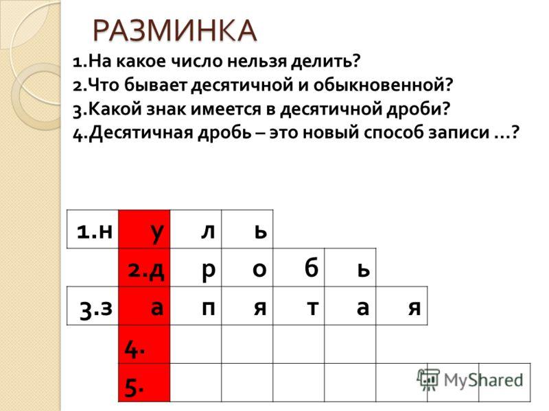 РАЗМИНКА 1. н уль 2. дробь 3. запятая 4. 5. 1. На какое число нельзя делить ? 2. Что бывает десятичной и обыкновенной ? 3. Какой знак имеется в десятичной дроби ? 4. Десятичная дробь – это новый способ записи …?