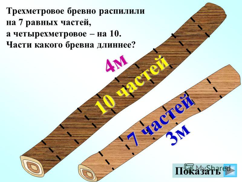 Трехметровое бревно распилили на 7 равных частей, а четырехметровое – на 10. Части какого бревна длиннее? 4м 3м Показать 7 частей 7 частей 10 частей