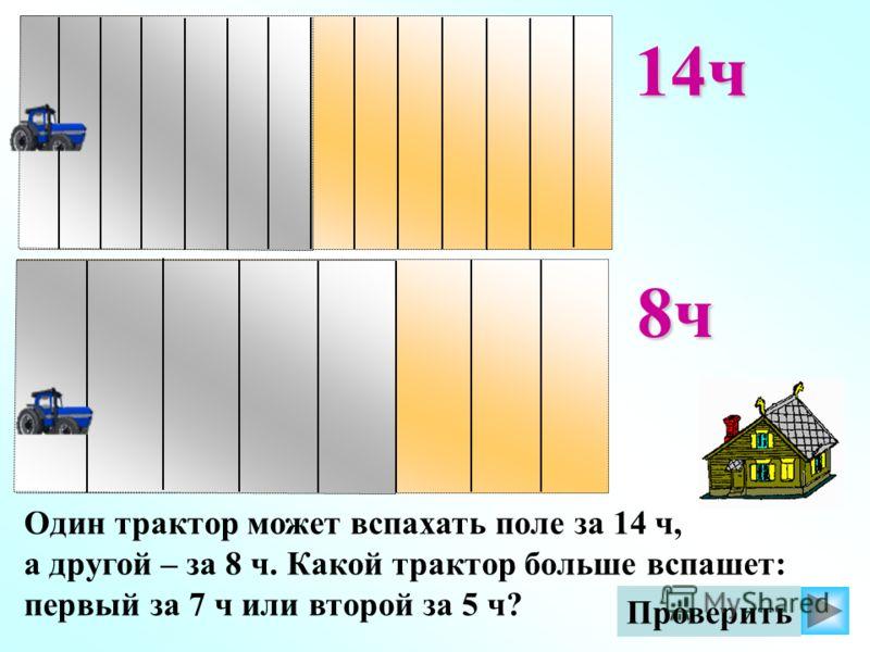 Один трактор может вспахать поле за 14 ч, а другой – за 8 ч. Какой трактор больше вспашет: первый за 7 ч или второй за 5 ч? Проверить14ч 8ч