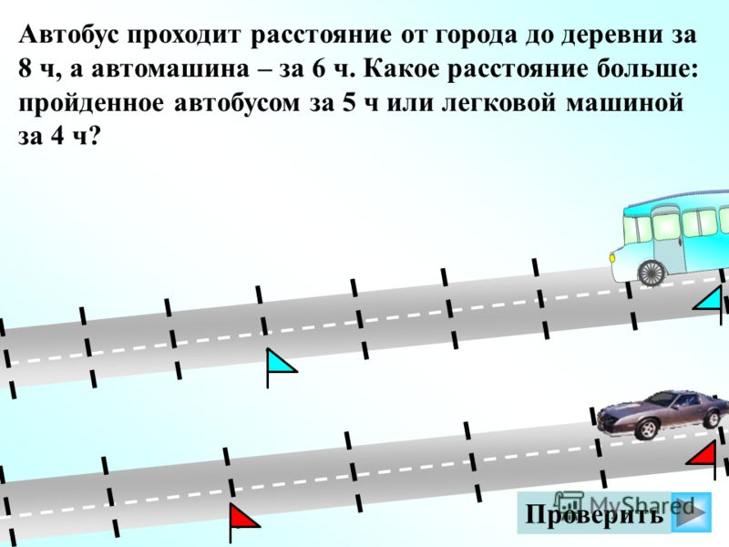 Автобус проходит расстояние от города до деревни за 8 ч, а автомашина – за 6 ч. Какое расстояние больше: пройденное автобусом за 5 ч или легковой машиной за 4 ч?