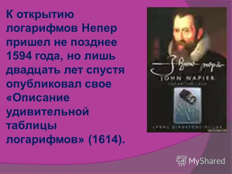 К открытию логарифмов Непер пришел не позднее 1594 года, но лишь двадцать лет спустя опубликовал свое «Описание удивительной таблицы логарифмов» (1614).