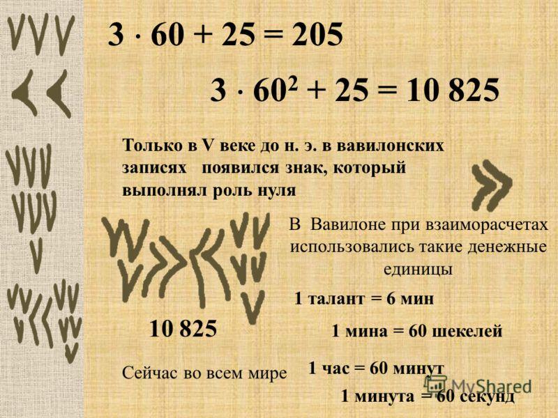 3 60 + 25 = 205 3 60 2 + 25 = 10 825 Только в V веке до н. э. в вавилонских записях появился знак, который выполнял роль нуля 10 825 В Вавилоне при взаиморасчетах использовались такие денежные единицы 1 талант = 6 мин Сейчас во всем мире 1 час = 60 м