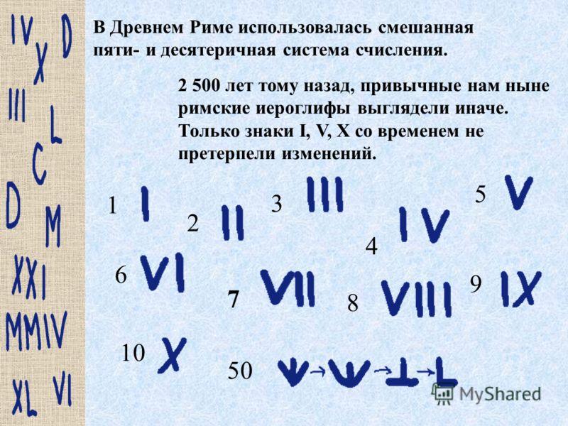 В Древнем Риме использовалась смешанная пяти- и десятеричная система счисления. 2 500 лет тому назад, привычные нам ныне римские иероглифы выглядели иначе. Только знаки I, V, X со временем не претерпели изменений. 1 2 50 10 9 8 6 5 4 3 7
