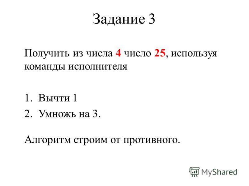 Задание 3 Получить из числа 4 число 25, используя команды исполнителя 1.Вычти 1 2.Умножь на 3. Алгоритм строим от противного.
