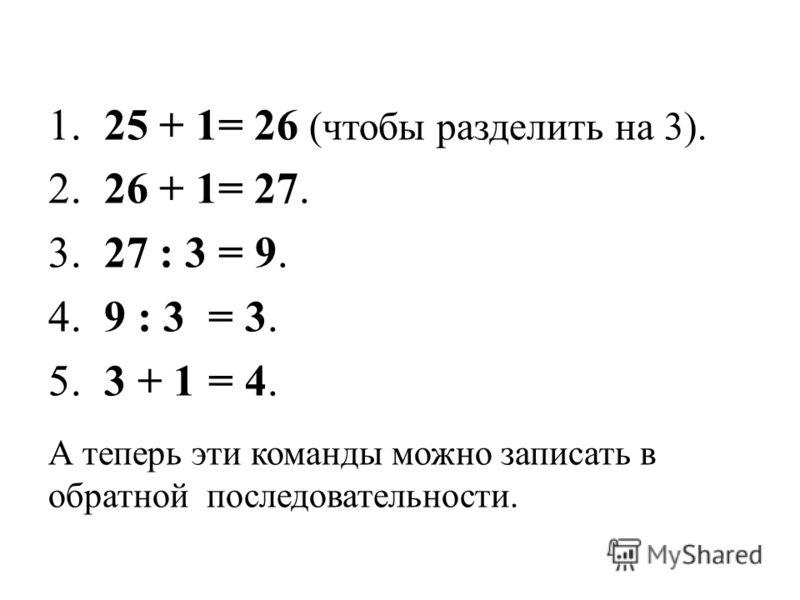 1. 25 + 1= 26 (чтобы разделить на 3). 2. 26 + 1= 27. 3. 27 : 3 = 9. 4. 9 : 3 = 3. 5. 3 + 1 = 4. А теперь эти команды можно записать в обратной последовательности.