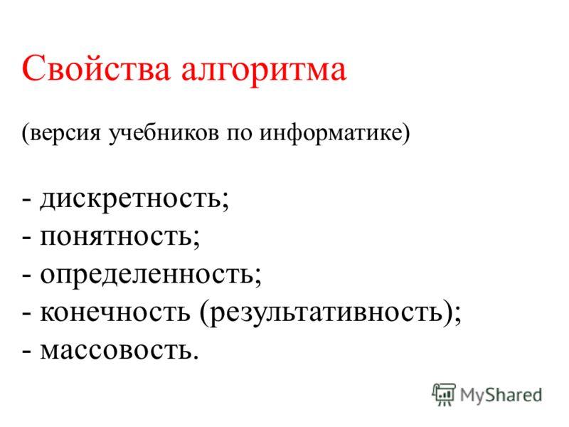 Свойства алгоритма (версия учебников по информатике) - дискретность; - понятность; - определенность; - конечность (результативность); - массовость.