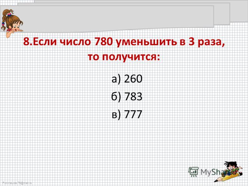 FokinaLida.75@mail.ru 8.Если число 780 уменьшить в 3 раза, то получится: а) 260 б) 783 в) 777